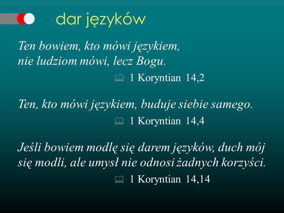 Ten bowiem, kto mówi językiem, nie ludziom mówi, lecz Bogu.  1 Koryntian 14,2 Ten, kto mówi językiem, buduje siebie samego.  1 Koryntian 14,4 Jeśli