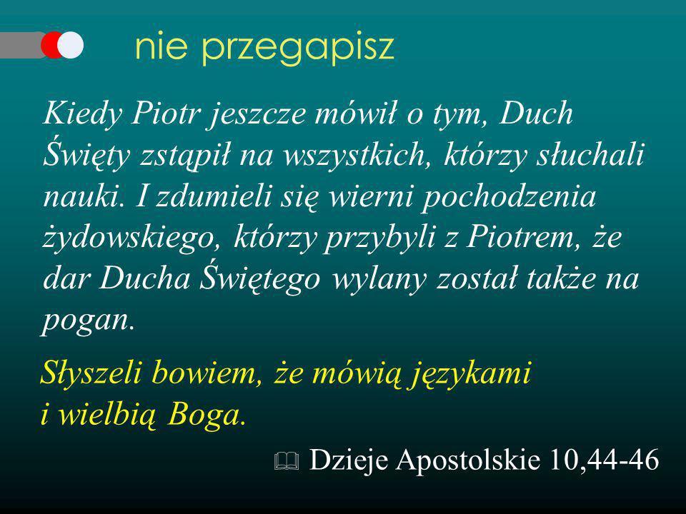 Kiedy Piotr jeszcze mówił o tym, Duch Święty zstąpił na wszystkich, którzy słuchali nauki. I zdumieli się wierni pochodzenia żydowskiego, którzy przyb