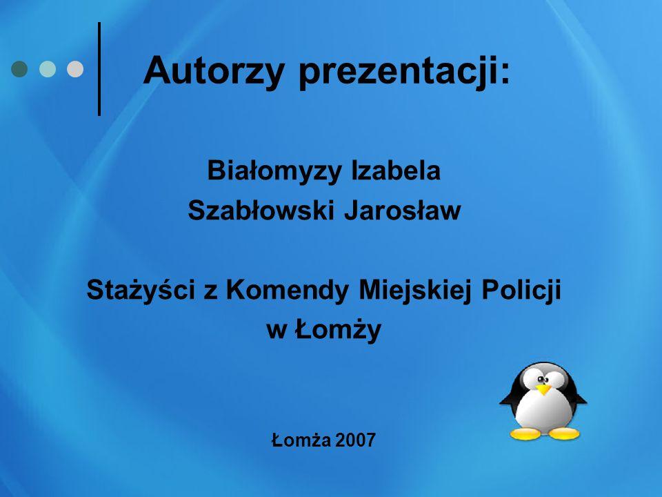 Autorzy prezentacji: Białomyzy Izabela Szabłowski Jarosław Stażyści z Komendy Miejskiej Policji w Łomży Łomża 2007