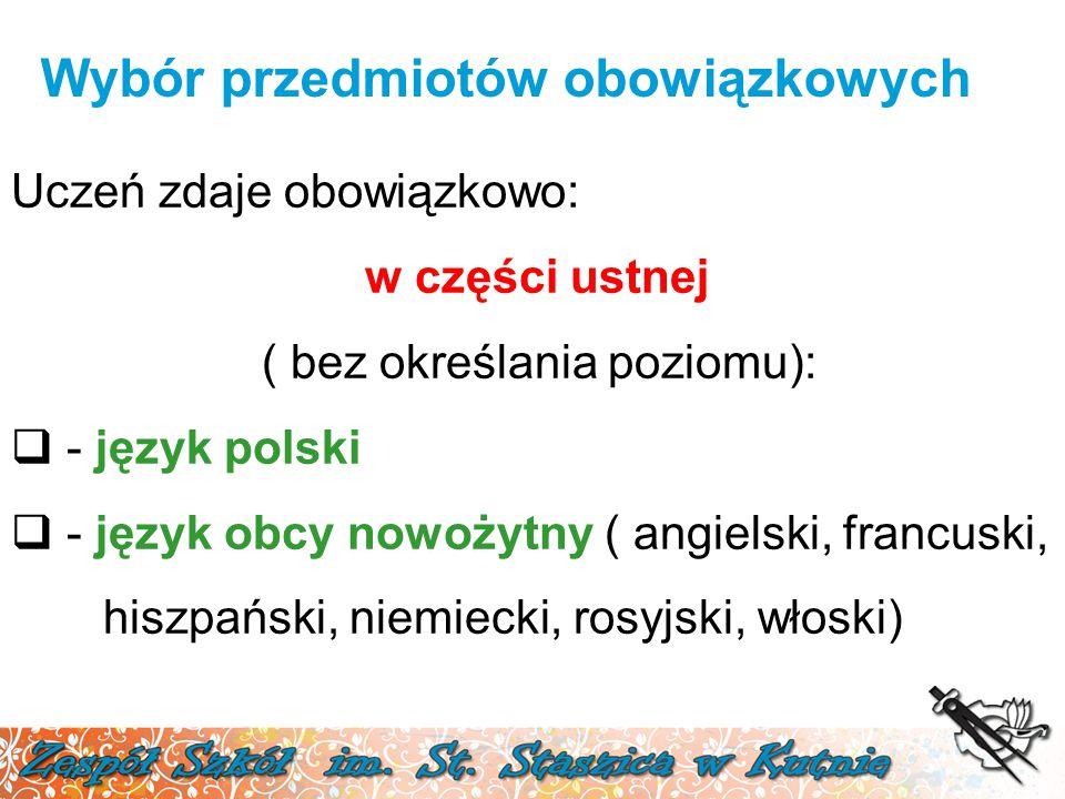 Wybór przedmiotów obowiązkowych Uczeń zdaje obowiązkowo: w części ustnej ( bez określania poziomu):  - język polski  - język obcy nowożytny ( angielski, francuski, hiszpański, niemiecki, rosyjski, włoski)