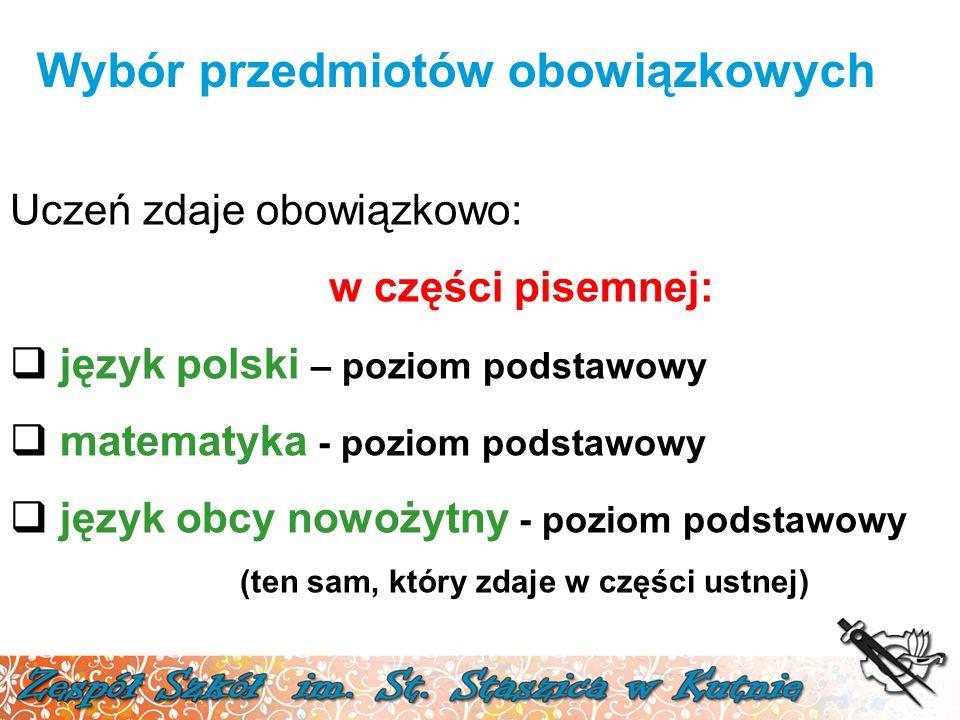 Wybór przedmiotów obowiązkowych Uczeń zdaje obowiązkowo: w części pisemnej:  język polski – poziom podstawowy  matematyka - poziom podstawowy  język obcy nowożytny - poziom podstawowy (ten sam, który zdaje w części ustnej)