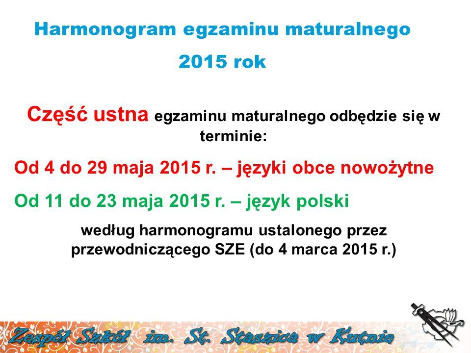 Harmonogram egzaminu maturalnego 2015 rok Część ustna egzaminu maturalnego odbędzie się w terminie: Od 4 do 29 maja 2015 r. – języki obce nowożytne Od