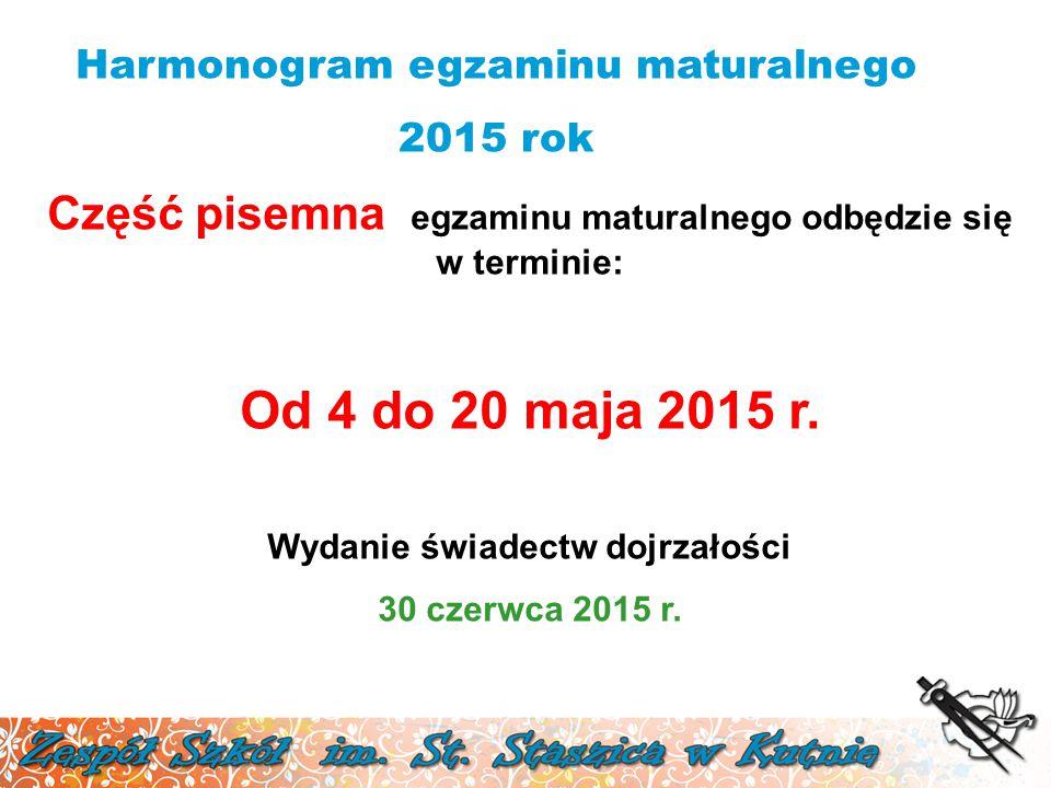 Harmonogram egzaminu maturalnego 2015 rok Część pisemna egzaminu maturalnego odbędzie się w terminie: Od 4 do 20 maja 2015 r. Wydanie świadectw dojrza