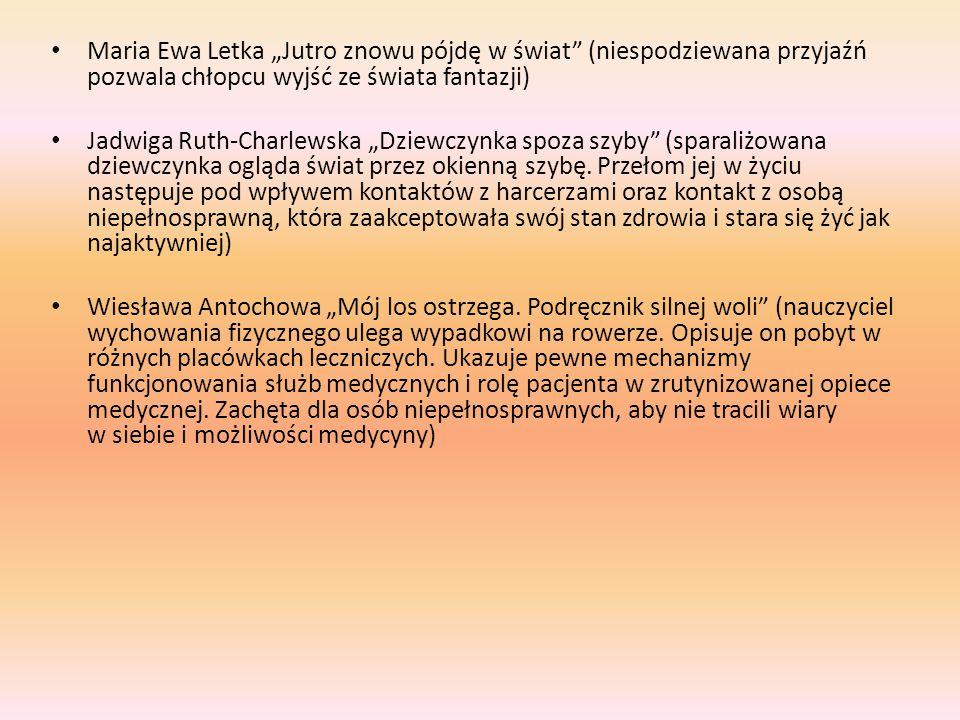 """Maria Ewa Letka """"Jutro znowu pójdę w świat (niespodziewana przyjaźń pozwala chłopcu wyjść ze świata fantazji) Jadwiga Ruth-Charlewska """"Dziewczynka spoza szyby (sparaliżowana dziewczynka ogląda świat przez okienną szybę."""