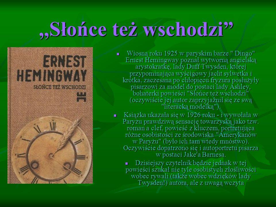 ,,Słońce też wschodzi Wiosną roku 1925 w paryskim barze Dingo Ernest Hemingway poznał wytworną angielską arystokratkę, lady Duff Twysden, której przypominająca wyścigowy jacht sylwetka i krótka, zaczesana po chłopięcu fryzura posłużyły pisarzowi za model do postaci lady Ashley, bohaterki powieści Słońce też wschodzi (oczywiście jej autor zaprzyjaźnił się ze swą literacką modelką ).