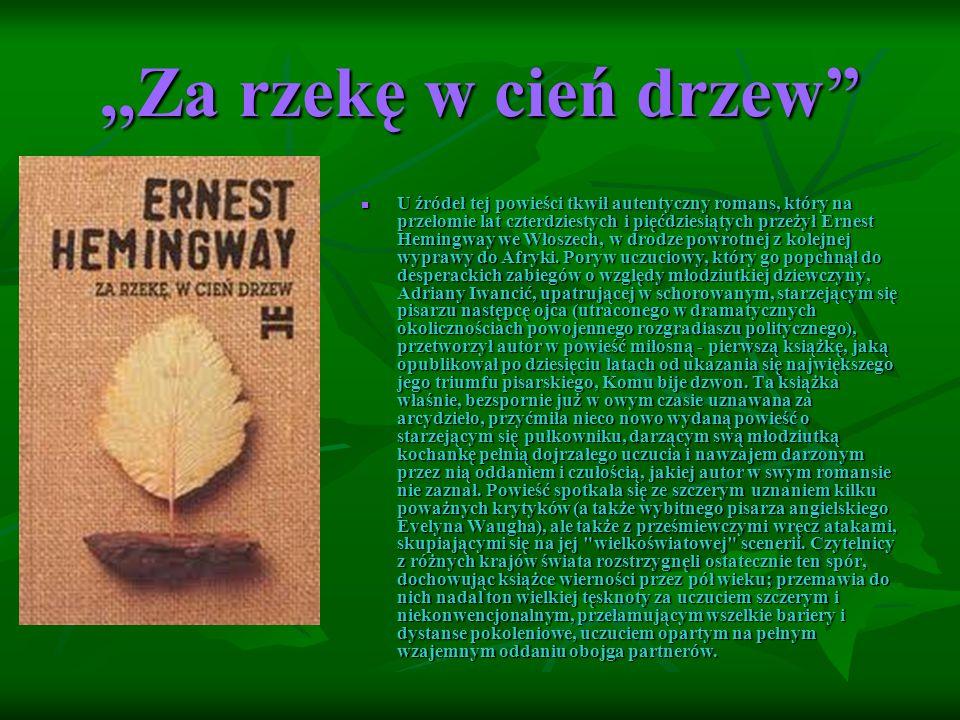 ,,Za rzekę w cień drzew U źródeł tej powieści tkwił autentyczny romans, który na przełomie lat czterdziestych i pięćdziesiątych przeżył Ernest Hemingway we Włoszech, w drodze powrotnej z kolejnej wyprawy do Afryki.
