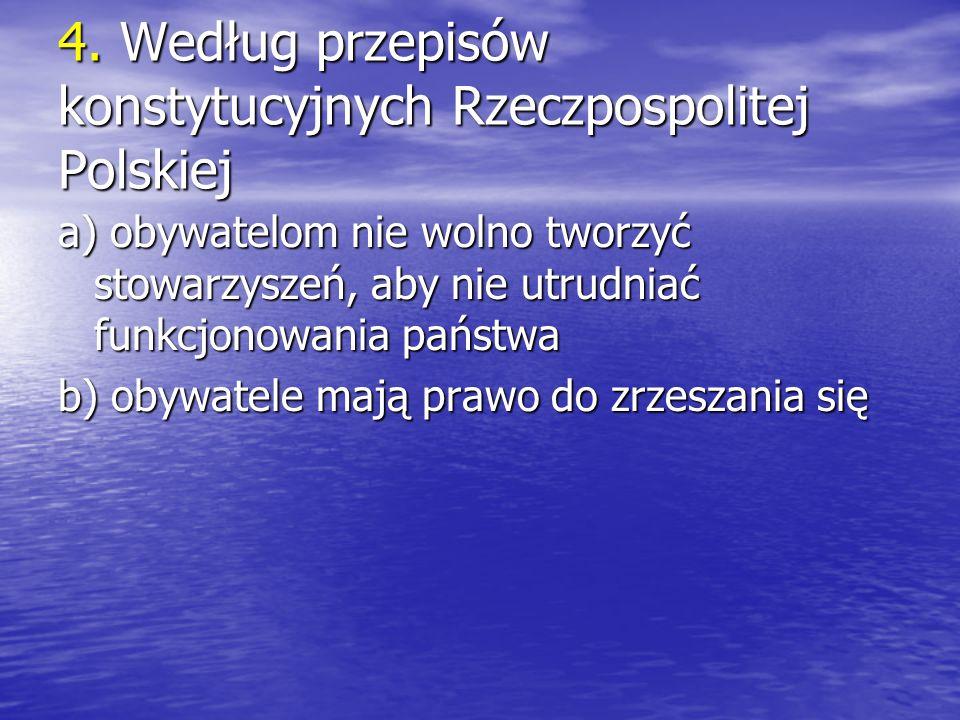 4. Według przepisów konstytucyjnych Rzeczpospolitej Polskiej a) obywatelom nie wolno tworzyć stowarzyszeń, aby nie utrudniać funkcjonowania państwa b)