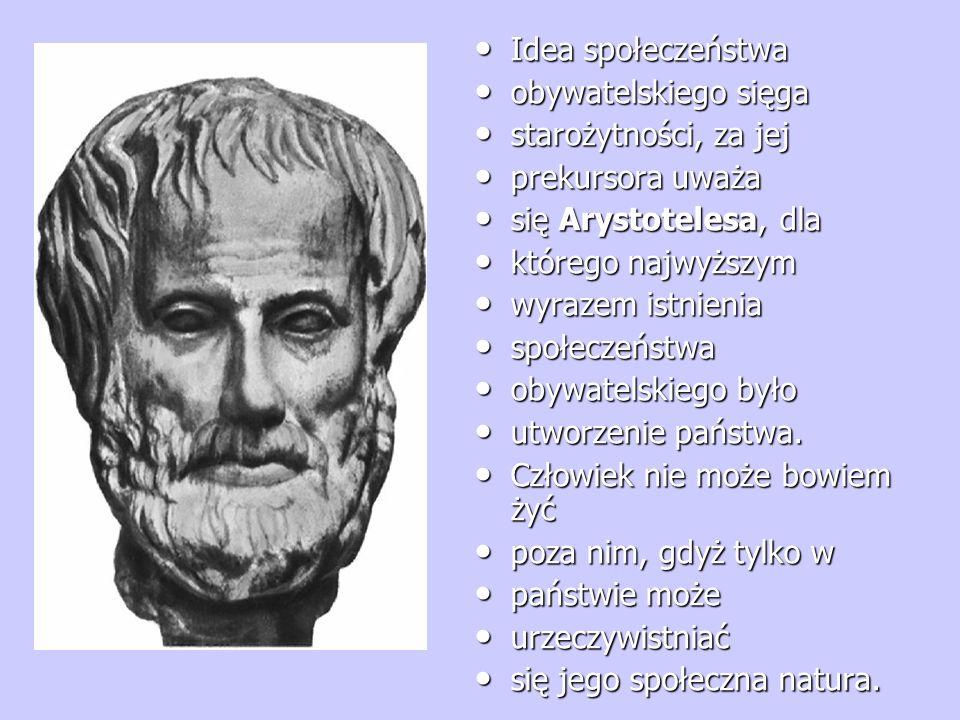 Idea społeczeństwa Idea społeczeństwa obywatelskiego sięga obywatelskiego sięga starożytności, za jej starożytności, za jej prekursora uważa prekursora uważa się Arystotelesa, dla się Arystotelesa, dla którego najwyższym którego najwyższym wyrazem istnienia wyrazem istnienia społeczeństwa społeczeństwa obywatelskiego było obywatelskiego było utworzenie państwa.