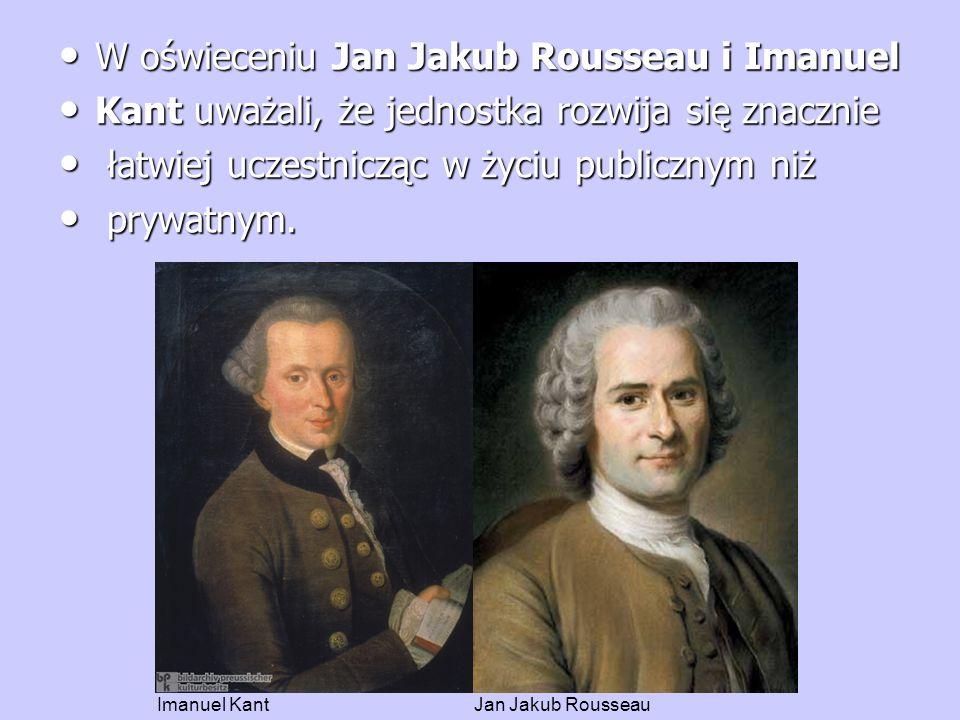 W oświeceniu Jan Jakub Rousseau i Imanuel W oświeceniu Jan Jakub Rousseau i Imanuel Kant uważali, że jednostka rozwija się znacznie Kant uważali, że jednostka rozwija się znacznie łatwiej uczestnicząc w życiu publicznym niż łatwiej uczestnicząc w życiu publicznym niż prywatnym.