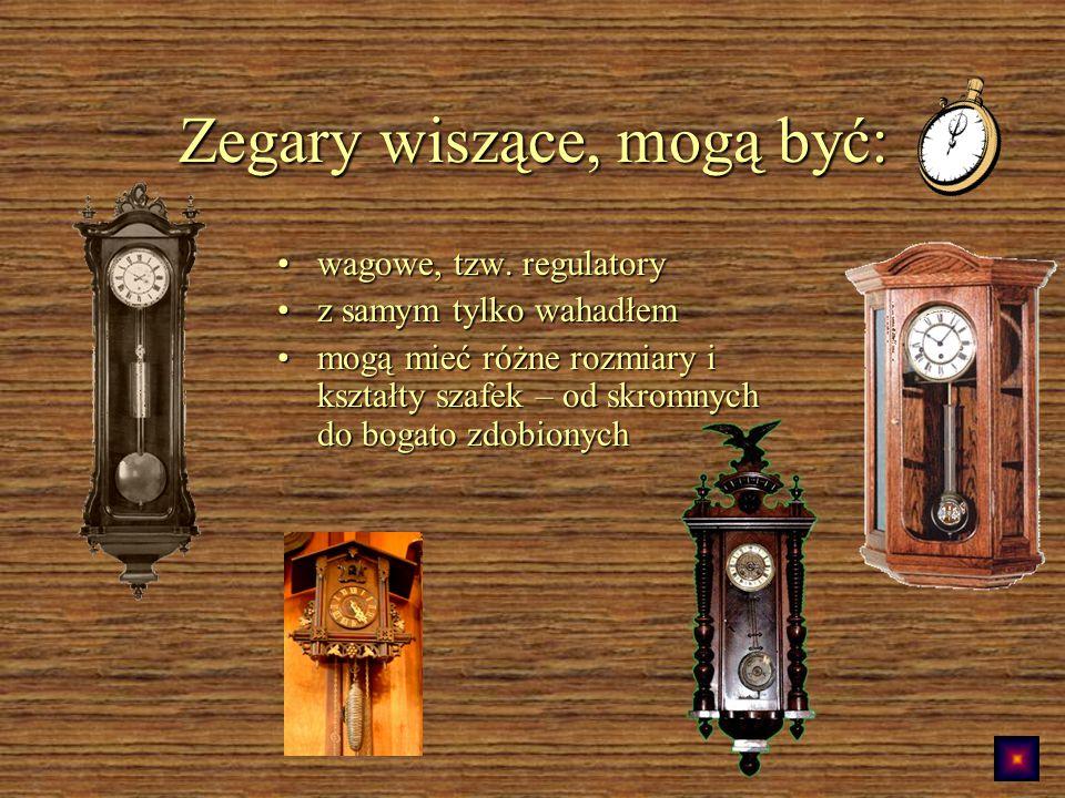 Zegary wiszące, mogą być: wagowe, tzw.regulatorywagowe, tzw.