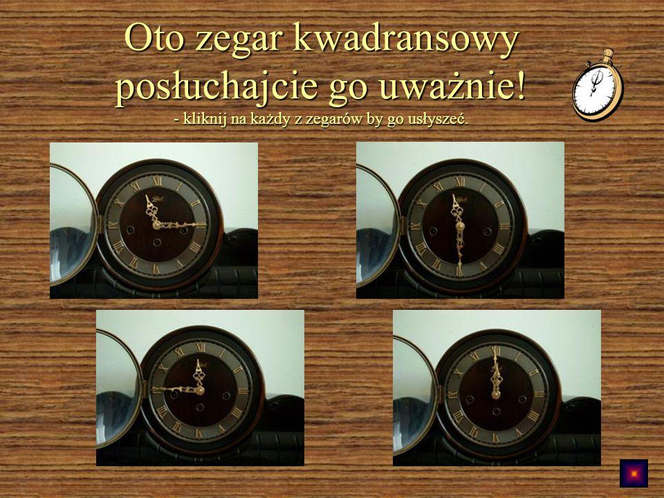 Oto zegar kwadransowy posłuchajcie go uważnie! - kliknij na każdy z zegarów by go usłyszeć.