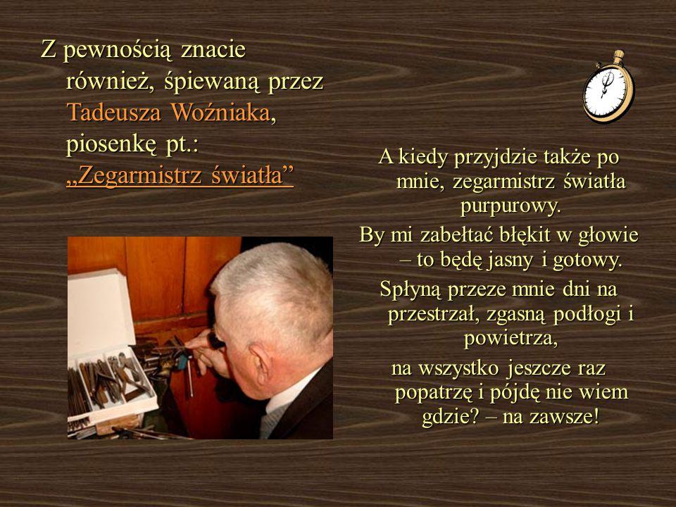 """Z pewnością znacie również, śpiewaną przez Tadeusza Woźniaka, piosenkę pt.: """"Zegarmistrz światła A kiedy przyjdzie także po mnie, zegarmistrz światła purpurowy."""