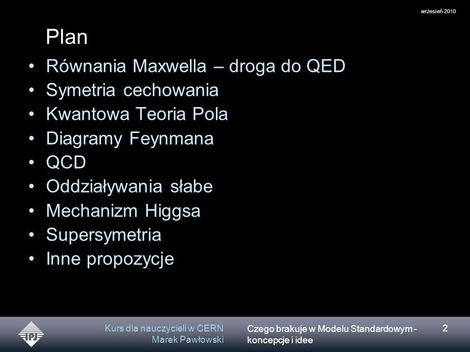 Czego brakuje w Modelu Standardowym - koncepcje i idee wrzesień 2010 Kurs dla nauczycieli w CERN Marek Pawłowski 2 Plan Równania Maxwella – droga do QED Symetria cechowania Kwantowa Teoria Pola Diagramy Feynmana QCD Oddziaływania słabe Mechanizm Higgsa Supersymetria Inne propozycje