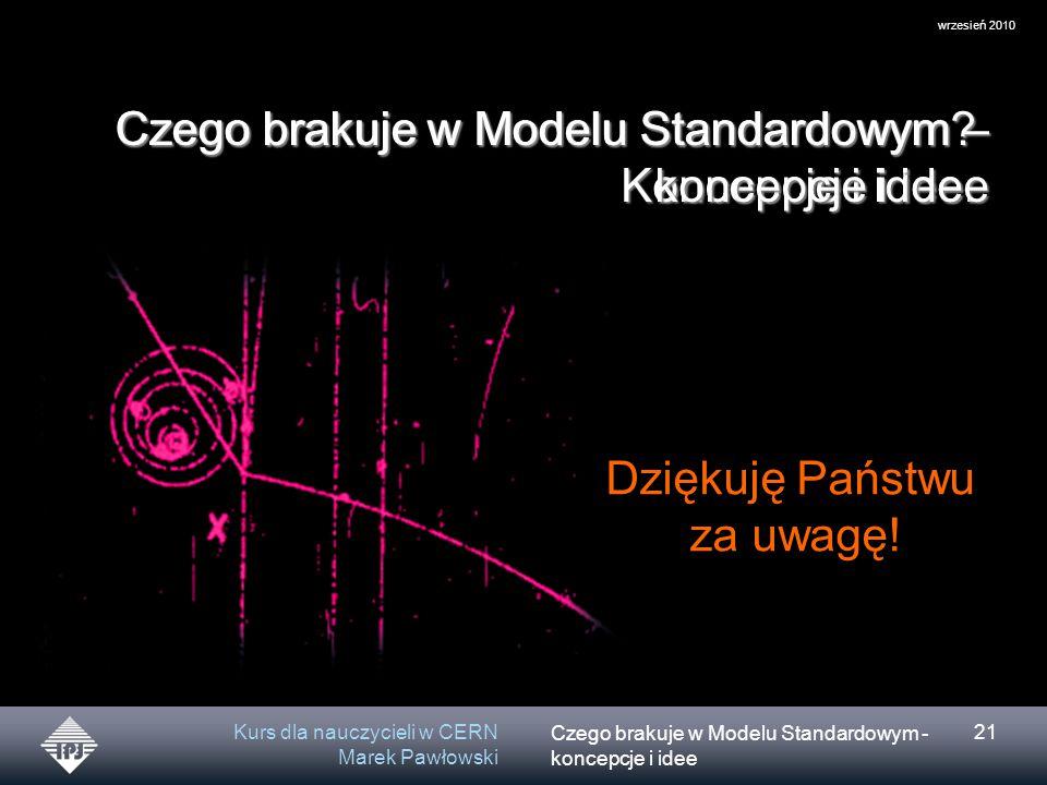 Czego brakuje w Modelu Standardowym - koncepcje i idee wrzesień 2010 Kurs dla nauczycieli w CERN Marek Pawłowski 21 Czego brakuje w Modelu Standardowym.