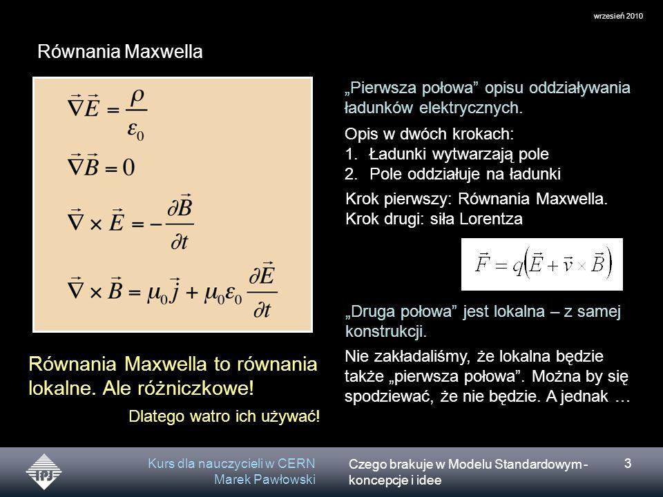 """Czego brakuje w Modelu Standardowym - koncepcje i idee wrzesień 2010 Kurs dla nauczycieli w CERN Marek Pawłowski 3 Równania Maxwella """"Pierwsza połowa opisu oddziaływania ładunków elektrycznych."""