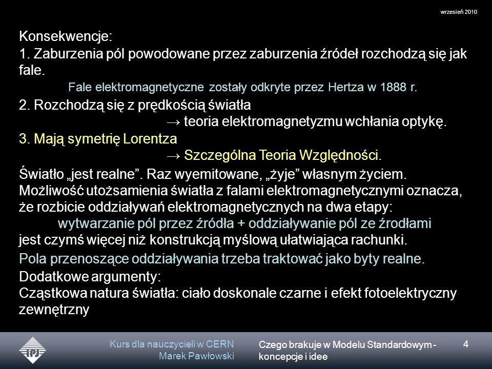Czego brakuje w Modelu Standardowym - koncepcje i idee wrzesień 2010 Kurs dla nauczycieli w CERN Marek Pawłowski 4 Konsekwencje: 1.
