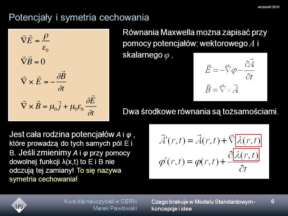 Czego brakuje w Modelu Standardowym - koncepcje i idee wrzesień 2010 Kurs dla nauczycieli w CERN Marek Pawłowski 6 Potencjały i symetria cechowania Równania Maxwella można zapisać przy pomocy potencjałów: wektorowego A i skalarnego φ.