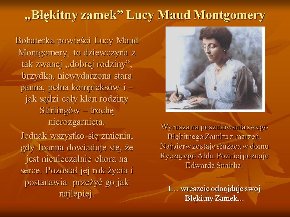 """""""Błękitny zamek Lucy Maud Montgomery Bohaterka powieści Lucy Maud Montgomery, to dziewczyna z tak zwanej """"dobrej rodziny , brzydka, niewydarzona stara panna, pełna kompleksów i – jak sądzi cały klan rodziny Stirlingów – trochę nierozgarnięta."""