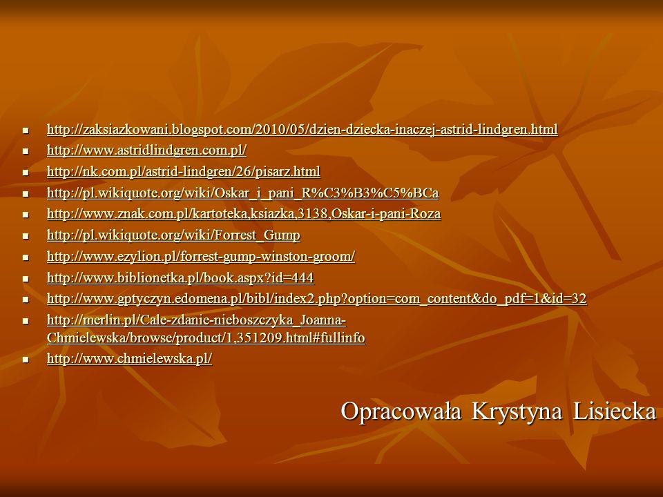 http://zaksiazkowani.blogspot.com/2010/05/dzien-dziecka-inaczej-astrid-lindgren.html http://zaksiazkowani.blogspot.com/2010/05/dzien-dziecka-inaczej-astrid-lindgren.html http://zaksiazkowani.blogspot.com/2010/05/dzien-dziecka-inaczej-astrid-lindgren.html http://www.astridlindgren.com.pl/ http://www.astridlindgren.com.pl/ http://www.astridlindgren.com.pl/ http://nk.com.pl/astrid-lindgren/26/pisarz.html http://nk.com.pl/astrid-lindgren/26/pisarz.html http://nk.com.pl/astrid-lindgren/26/pisarz.html http://pl.wikiquote.org/wiki/Oskar_i_pani_R%C3%B3%C5%BCa http://pl.wikiquote.org/wiki/Oskar_i_pani_R%C3%B3%C5%BCa http://pl.wikiquote.org/wiki/Oskar_i_pani_R%C3%B3%C5%BCa http://www.znak.com.pl/kartoteka,ksiazka,3138,Oskar-i-pani-Roza http://www.znak.com.pl/kartoteka,ksiazka,3138,Oskar-i-pani-Roza http://www.znak.com.pl/kartoteka,ksiazka,3138,Oskar-i-pani-Roza http://pl.wikiquote.org/wiki/Forrest_Gump http://pl.wikiquote.org/wiki/Forrest_Gump http://pl.wikiquote.org/wiki/Forrest_Gump http://www.ezylion.pl/forrest-gump-winston-groom/ http://www.ezylion.pl/forrest-gump-winston-groom/ http://www.ezylion.pl/forrest-gump-winston-groom/ http://www.biblionetka.pl/book.aspx?id=444 http://www.biblionetka.pl/book.aspx?id=444 http://www.biblionetka.pl/book.aspx?id=444 http://www.gptyczyn.edomena.pl/bibl/index2.php?option=com_content&do_pdf=1&id=32 http://www.gptyczyn.edomena.pl/bibl/index2.php?option=com_content&do_pdf=1&id=32 http://www.gptyczyn.edomena.pl/bibl/index2.php?option=com_content&do_pdf=1&id=32 http://merlin.pl/Cale-zdanie-nieboszczyka_Joanna- Chmielewska/browse/product/1,351209.html#fullinfo http://merlin.pl/Cale-zdanie-nieboszczyka_Joanna- Chmielewska/browse/product/1,351209.html#fullinfo http://merlin.pl/Cale-zdanie-nieboszczyka_Joanna- Chmielewska/browse/product/1,351209.html#fullinfo http://merlin.pl/Cale-zdanie-nieboszczyka_Joanna- Chmielewska/browse/product/1,351209.html#fullinfo http://www.chmielewska.pl/ http://www.chmielewska.pl/ http://www.chmielewska.pl/ Opracow
