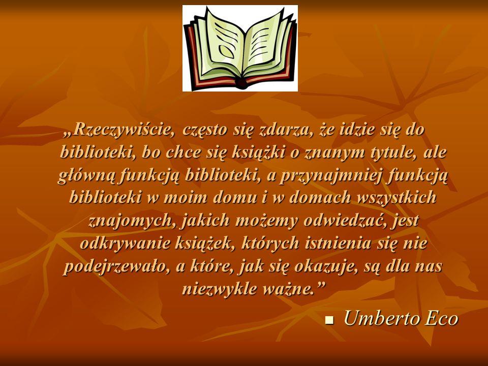 """""""Rzeczywiście, często się zdarza, że idzie się do biblioteki, bo chce się książki o znanym tytule, ale główną funkcją biblioteki, a przynajmniej funkcją biblioteki w moim domu i w domach wszystkich znajomych, jakich możemy odwiedzać, jest odkrywanie książek, których istnienia się nie podejrzewało, a które, jak się okazuje, są dla nas niezwykle ważne. Umberto Eco Umberto Eco"""