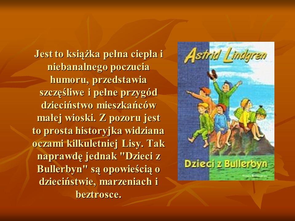 """""""Uważam, że całe życie było bardzo miłe, ale najwspanialsze ze wszystkiego było dzieciństwo Astrid Lindgren (1907-2002) Bohaterowie przeżywają tam wspaniałe przygody w kolejnych porach roku i żyją tak radośnie, jak powinno żyć każde dziecko..."""