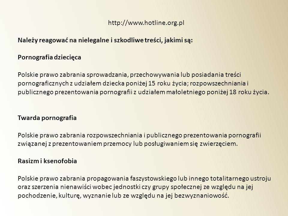 http://www.hotline.org.pl Należy reagować na nielegalne i szkodliwe treści, jakimi są: Pornografia dziecięca Polskie prawo zabrania sprowadzania, prze