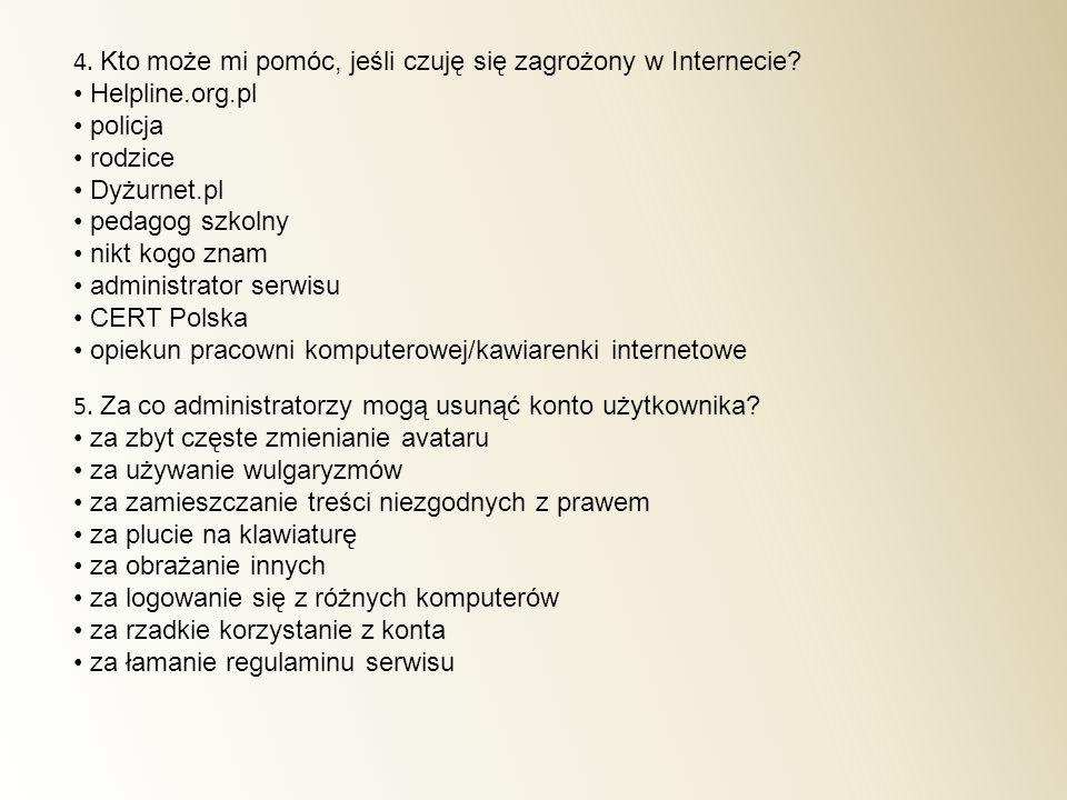 4. Kto może mi pomóc, jeśli czuję się zagrożony w Internecie? Helpline.org.pl policja rodzice Dyżurnet.pl pedagog szkolny nikt kogo znam administrator