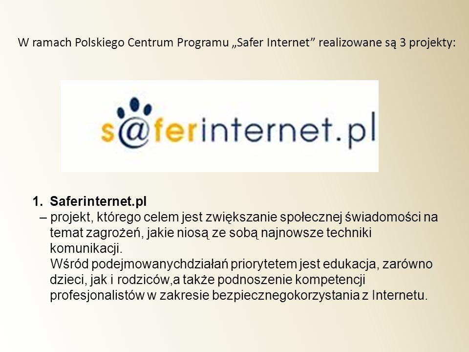 1.Saferinternet.pl – projekt, którego celem jest zwiększanie społecznej świadomości na temat zagrożeń, jakie niosą ze sobą najnowsze techniki komunika