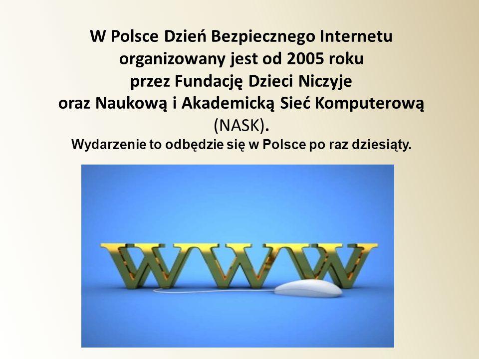W Polsce Dzień Bezpiecznego Internetu organizowany jest od 2005 roku przez Fundację Dzieci Niczyje oraz Naukową i Akademicką Sieć Komputerową (NASK).