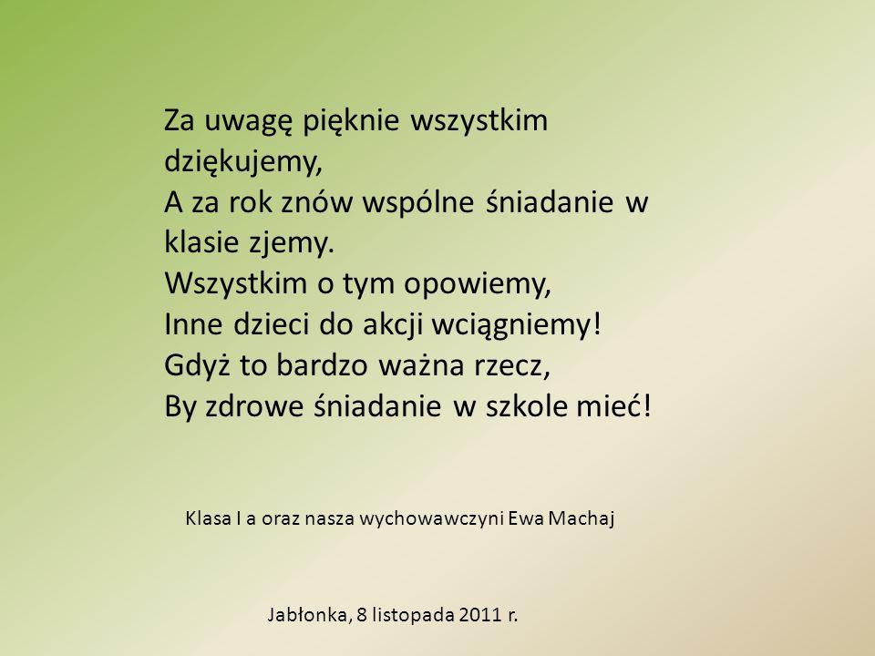 Jabłonka, 8 listopada 2011 r. Za uwagę pięknie wszystkim dziękujemy, A za rok znów wspólne śniadanie w klasie zjemy. Wszystkim o tym opowiemy, Inne dz