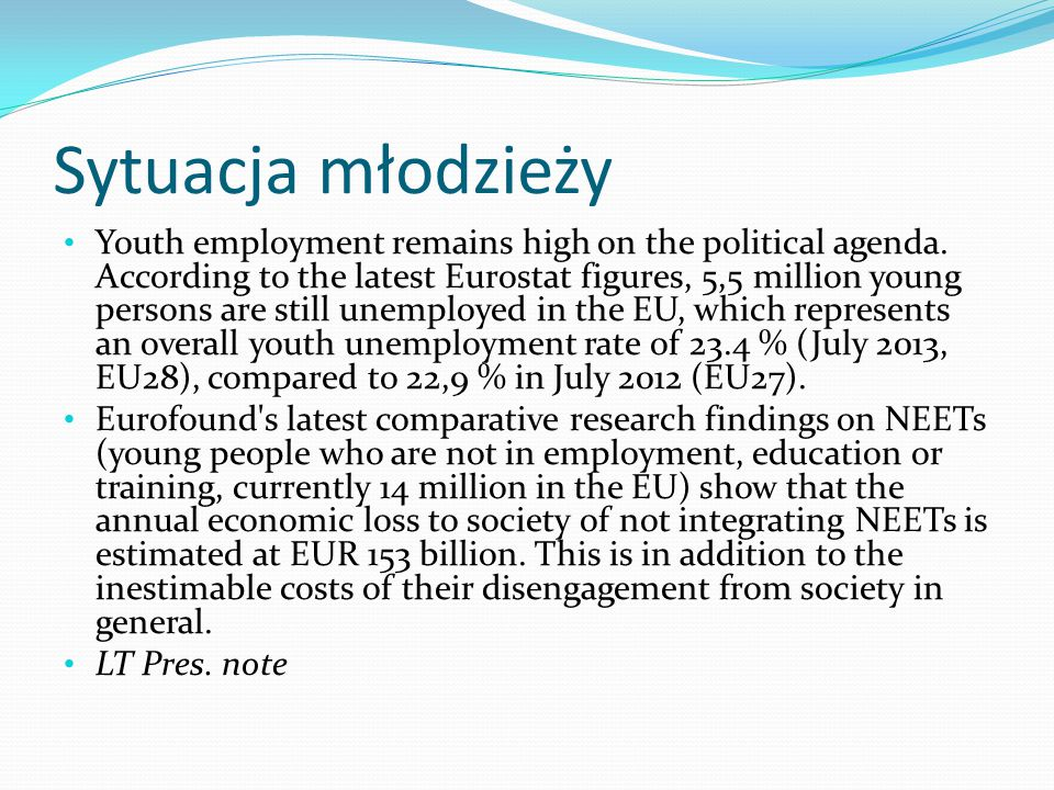 Sytuacja młodzieży Youth employment remains high on the political agenda. According to the latest Eurostat figures, 5,5 million young persons are stil