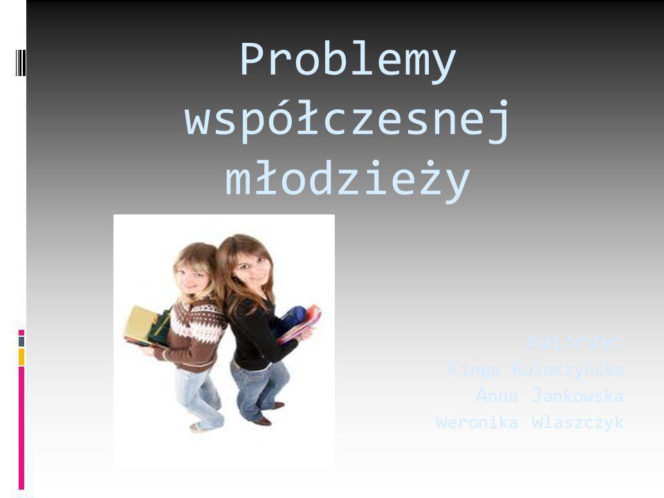 Autorzy: K inga K olaszyńska A nna J ankowska w eronika w laszczyk Problemy współczesnej młodzieży