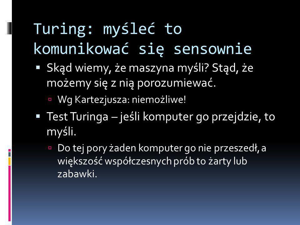 Turing: myśleć to komunikować się sensownie  Skąd wiemy, że maszyna myśli.