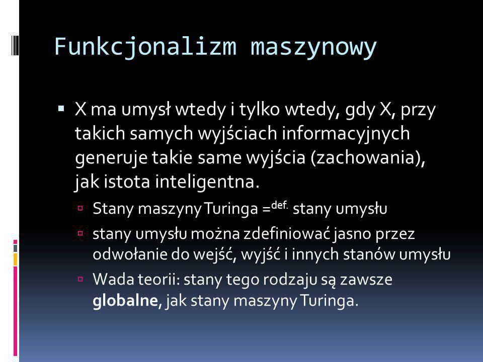 Funkcjonalizm maszynowy  X ma umysł wtedy i tylko wtedy, gdy X, przy takich samych wyjściach informacyjnych generuje takie same wyjścia (zachowania), jak istota inteligentna.