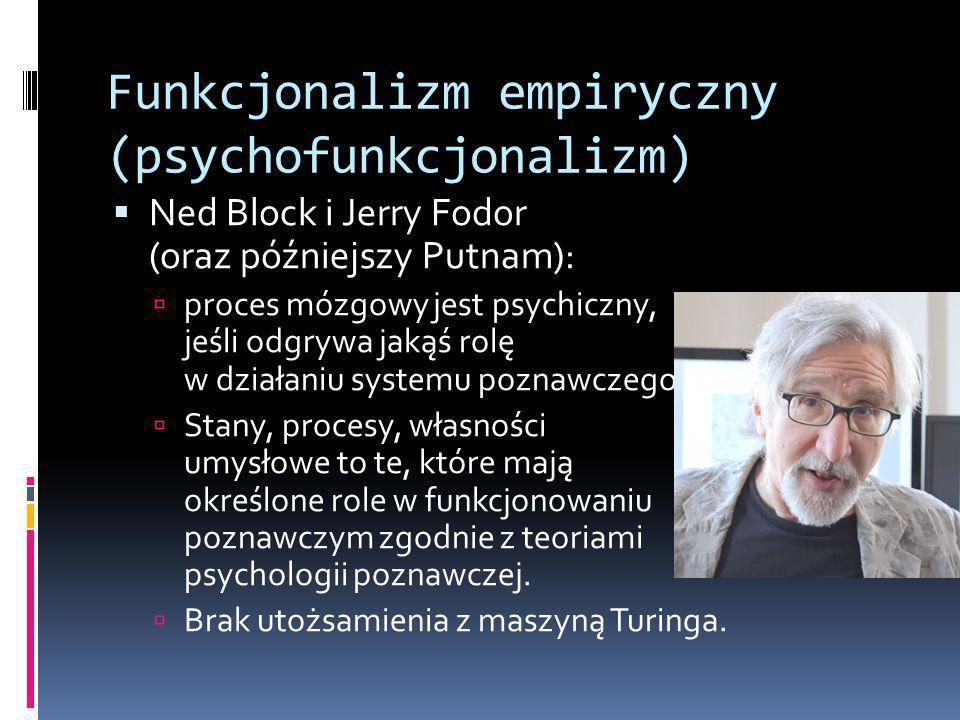 Funkcjonalizm empiryczny (psychofunkcjonalizm)  Ned Block i Jerry Fodor (oraz późniejszy Putnam):  proces mózgowy jest psychiczny, jeśli odgrywa jakąś rolę w działaniu systemu poznawczego  Stany, procesy, własności umysłowe to te, które mają określone role w funkcjonowaniu poznawczym zgodnie z teoriami psychologii poznawczej.