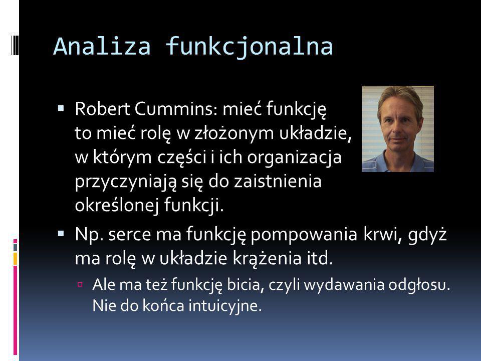 Analiza funkcjonalna  Robert Cummins: mieć funkcję to mieć rolę w złożonym układzie, w którym części i ich organizacja przyczyniają się do zaistnienia określonej funkcji.