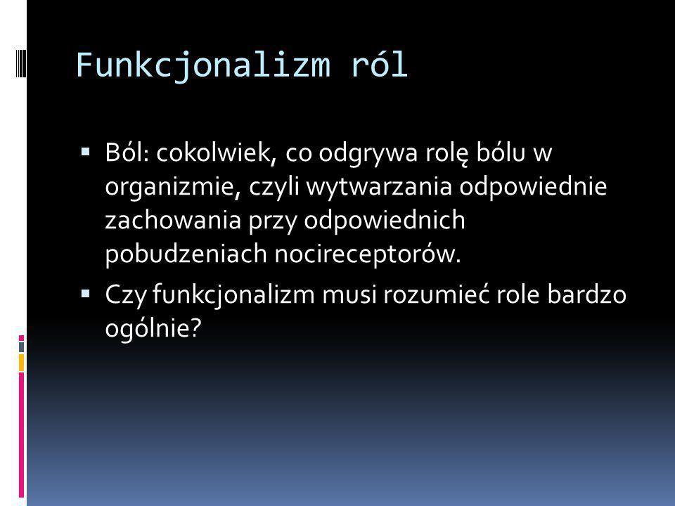 Funkcjonalizm ról  Ból: cokolwiek, co odgrywa rolę bólu w organizmie, czyli wytwarzania odpowiednie zachowania przy odpowiednich pobudzeniach nocireceptorów.