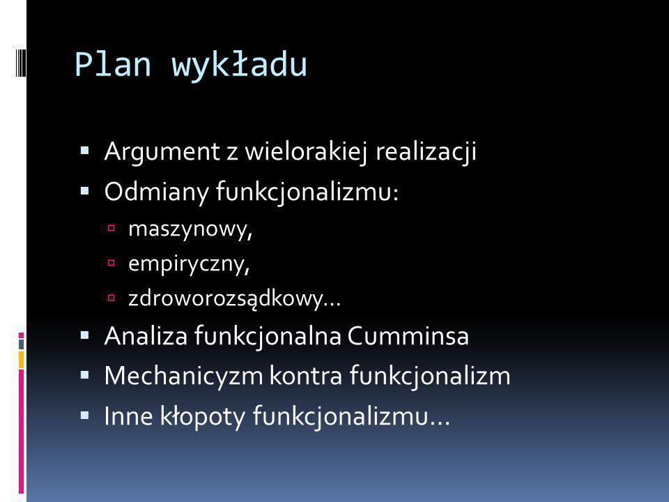 Plan wykładu  Argument z wielorakiej realizacji  Odmiany funkcjonalizmu:  maszynowy,  empiryczny,  zdroworozsądkowy…  Analiza funkcjonalna Cumminsa  Mechanicyzm kontra funkcjonalizm  Inne kłopoty funkcjonalizmu…