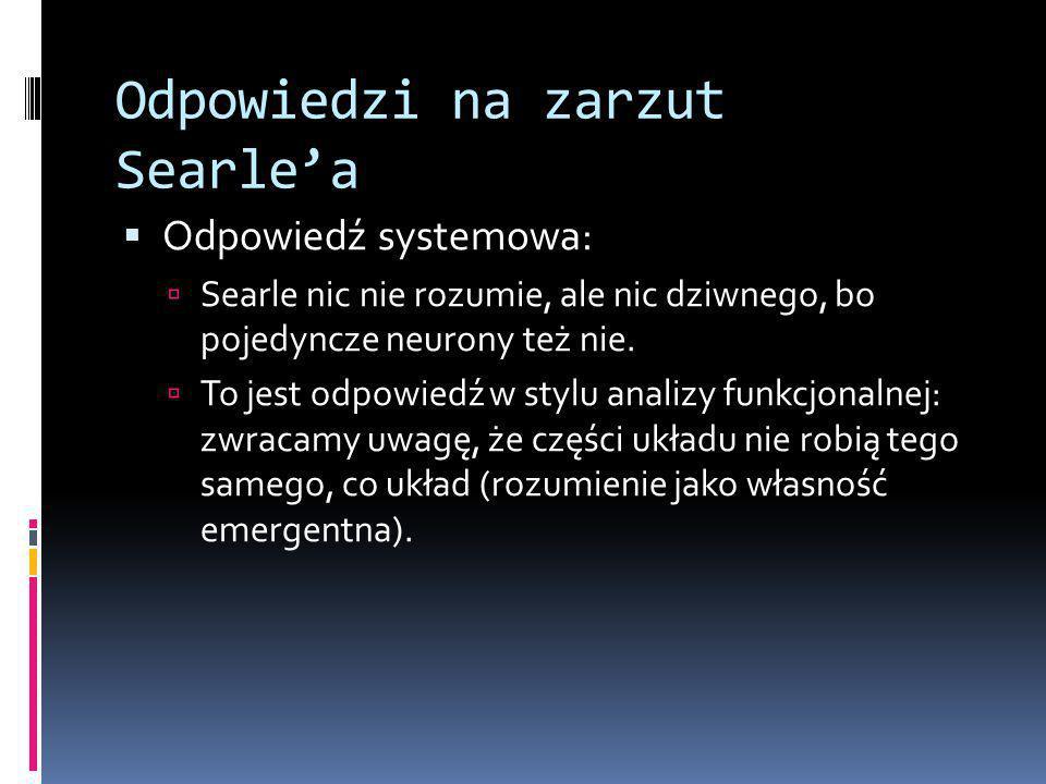 Odpowiedzi na zarzut Searle'a  Odpowiedź systemowa:  Searle nic nie rozumie, ale nic dziwnego, bo pojedyncze neurony też nie.