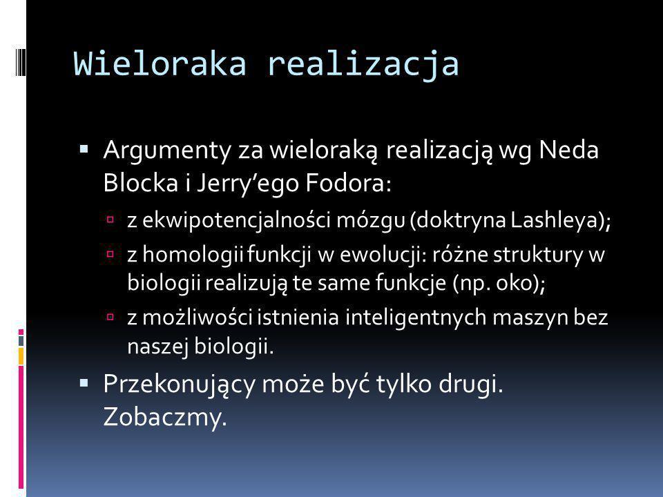 Wieloraka realizacja  Argumenty za wieloraką realizacją wg Neda Blocka i Jerry'ego Fodora:  z ekwipotencjalności mózgu (doktryna Lashleya);  z homologii funkcji w ewolucji: różne struktury w biologii realizują te same funkcje (np.