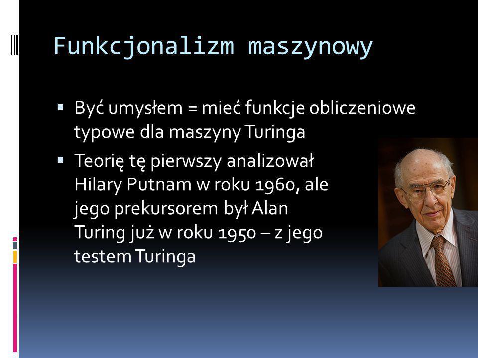 Funkcjonalizm maszynowy  Być umysłem = mieć funkcje obliczeniowe typowe dla maszyny Turinga  Teorię tę pierwszy analizował Hilary Putnam w roku 1960, ale jego prekursorem był Alan Turing już w roku 1950 – z jego testem Turinga