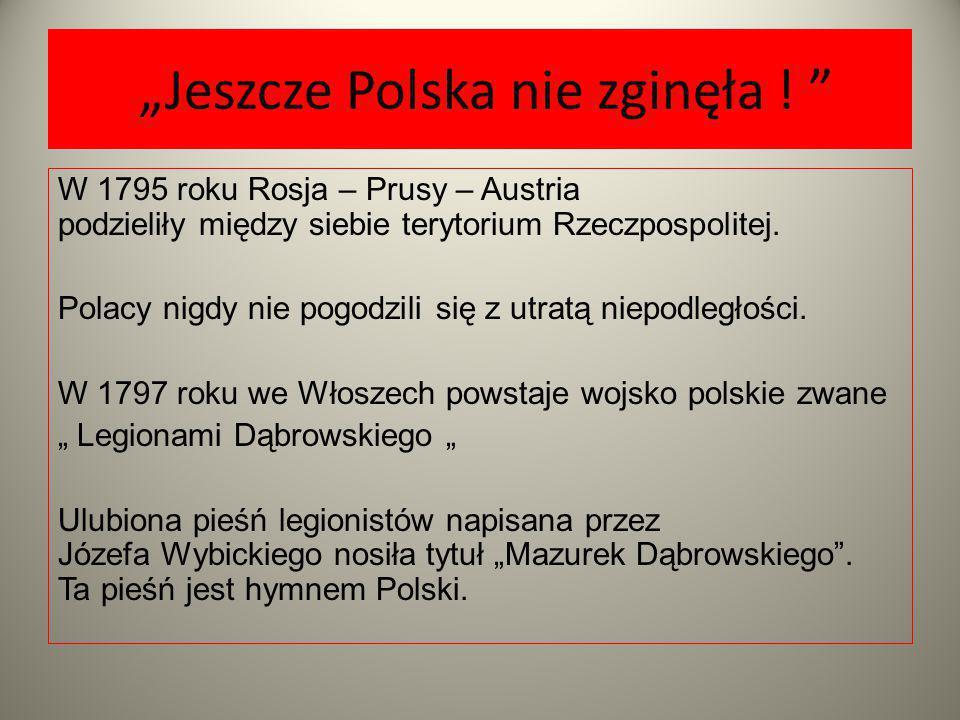 """""""Jeszcze Polska nie zginęła ! """" W 1795 roku Rosja – Prusy – Austria podzieliły między siebie terytorium Rzeczpospolitej. Polacy nigdy nie pogodzili si"""
