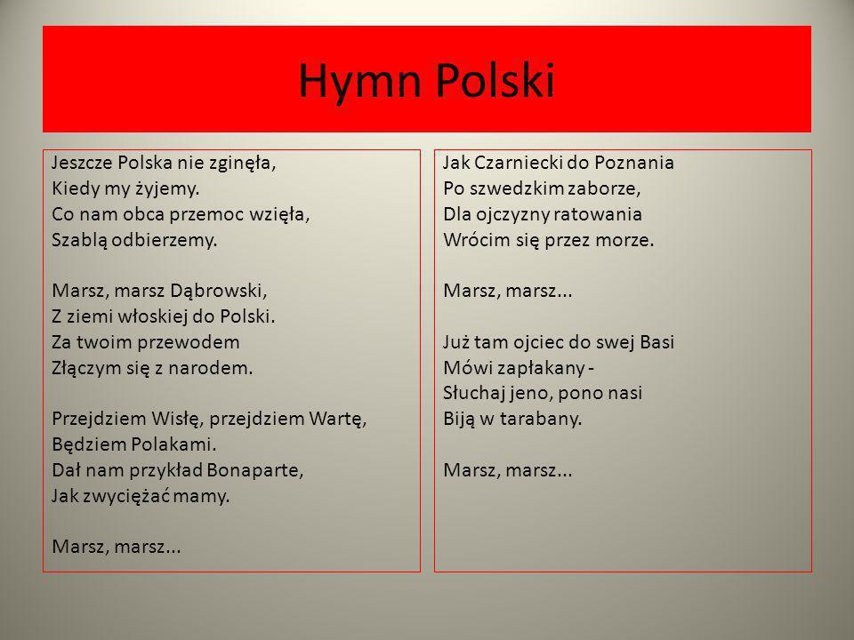 Hymn Polski Jeszcze Polska nie zginęła, Kiedy my żyjemy. Co nam obca przemoc wzięła, Szablą odbierzemy. Marsz, marsz Dąbrowski, Z ziemi włoskiej do Po