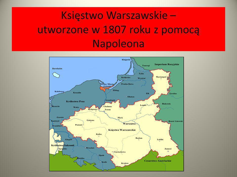 Księstwo Warszawskie – utworzone w 1807 roku z pomocą Napoleona