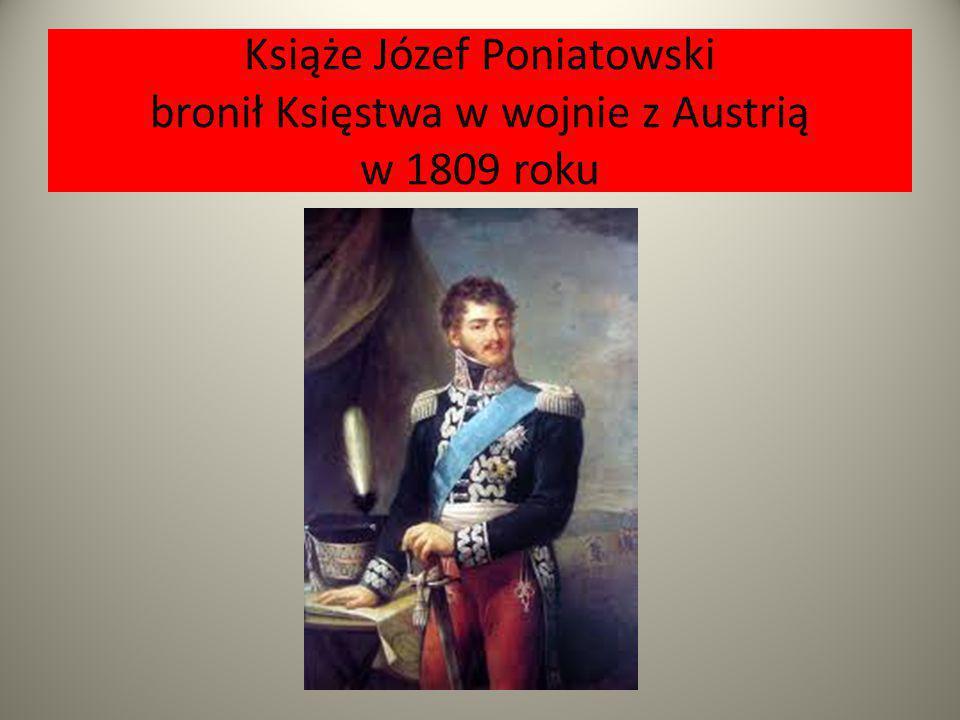 Książe Józef Poniatowski bronił Księstwa w wojnie z Austrią w 1809 roku