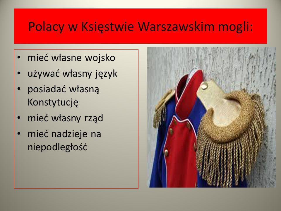 Polacy w Księstwie Warszawskim mogli: mieć własne wojsko używać własny język posiadać własną Konstytucję mieć własny rząd mieć nadzieje na niepodległo