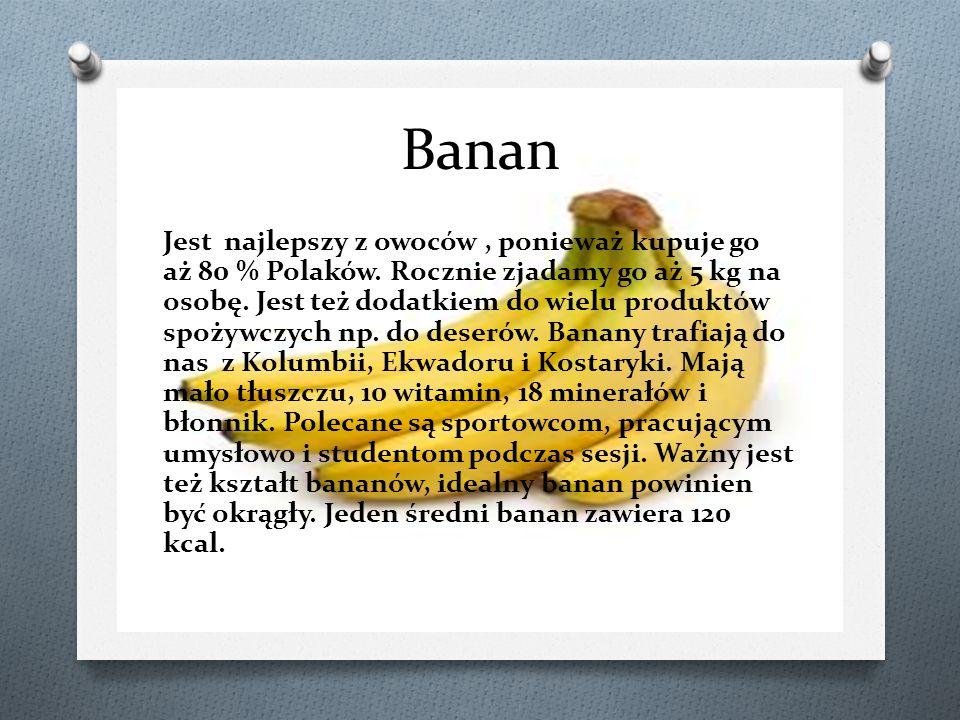 Banan Jest najlepszy z owoców, ponieważ kupuje go aż 80 % Polaków. Rocznie zjadamy go aż 5 kg na osobę. Jest też dodatkiem do wielu produktów spożywcz