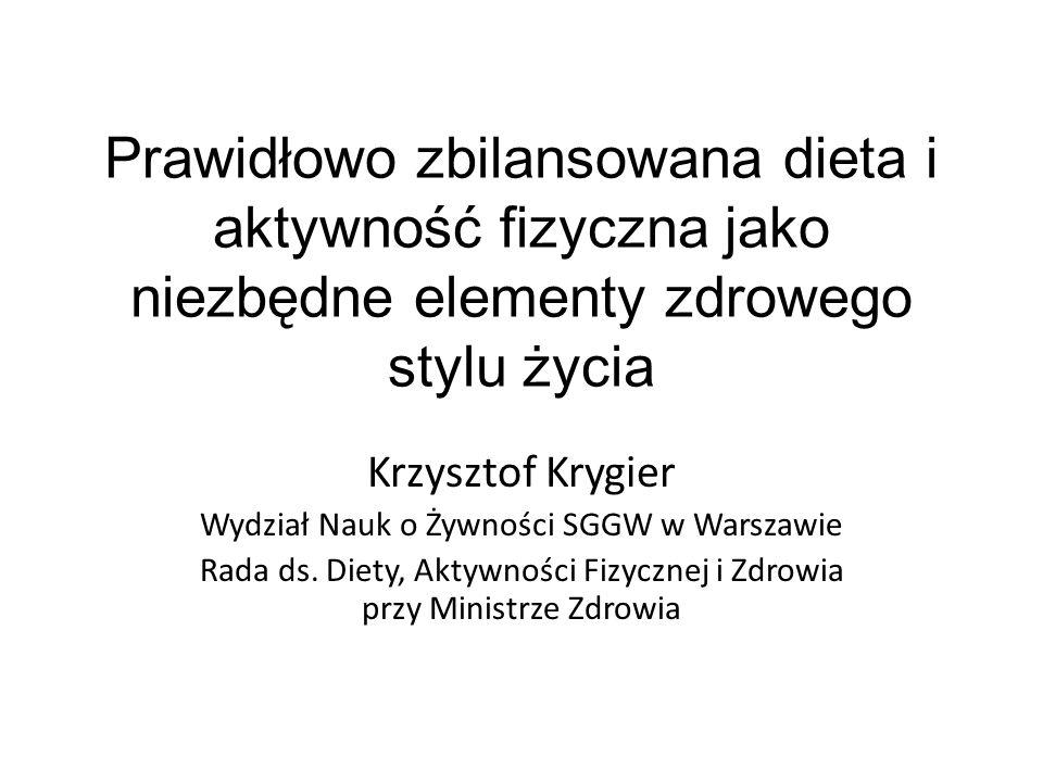 Prawidłowo zbilansowana dieta i aktywność fizyczna jako niezbędne elementy zdrowego stylu życia Krzysztof Krygier Wydział Nauk o Żywności SGGW w Warsz