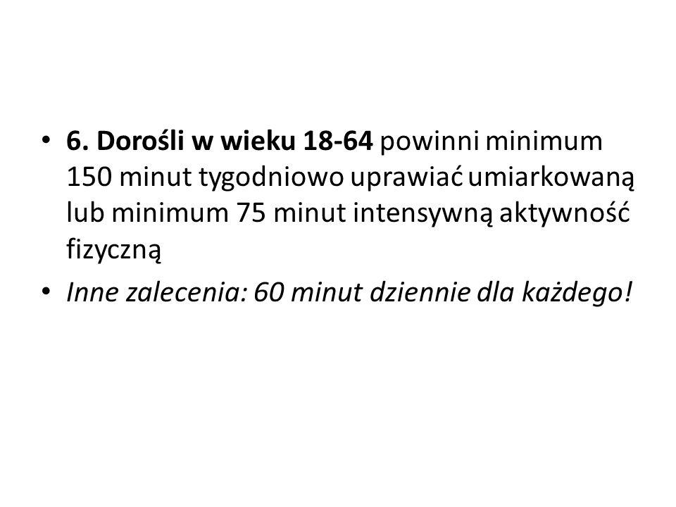 6. Dorośli w wieku 18-64 powinni minimum 150 minut tygodniowo uprawiać umiarkowaną lub minimum 75 minut intensywną aktywność fizyczną Inne zalecenia: