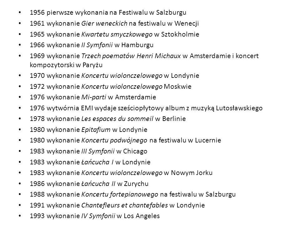 1956 pierwsze wykonania na Festiwalu w Salzburgu 1961 wykonanie Gier weneckich na festiwalu w Wenecji 1965 wykonanie Kwartetu smyczkowego w Sztokholmie 1966 wykonanie II Symfonii w Hamburgu 1969 wykonanie Trzech poematów Henri Michaux w Amsterdamie i koncert kompozytorski w Paryżu 1970 wykonanie Koncertu wiolonczelowego w Londynie 1972 wykonanie Koncertu wiolonczelowego Moskwie 1976 wykonanie Mi-parti w Amsterdamie 1976 wytwórnia EMI wydaje sześciopłytowy album z muzyką Lutosławskiego 1978 wykonanie Les espaces du sommeil w Berlinie 1980 wykonanie Epitafium w Londynie 1980 wykonanie Koncertu podwójnego na festiwalu w Lucernie 1983 wykonanie III Symfonii w Chicago 1983 wykonanie Łańcucha I w Londynie 1983 wykonanie Koncertu wiolonczelowego w Nowym Jorku 1986 wykonanie Łańcucha II w Zurychu 1988 wykonanie Koncertu fortepianowego na festiwalu w Salzburgu 1991 wykonanie Chantefleurs et chantefables w Londynie 1993 wykonanie IV Symfonii w Los Angeles